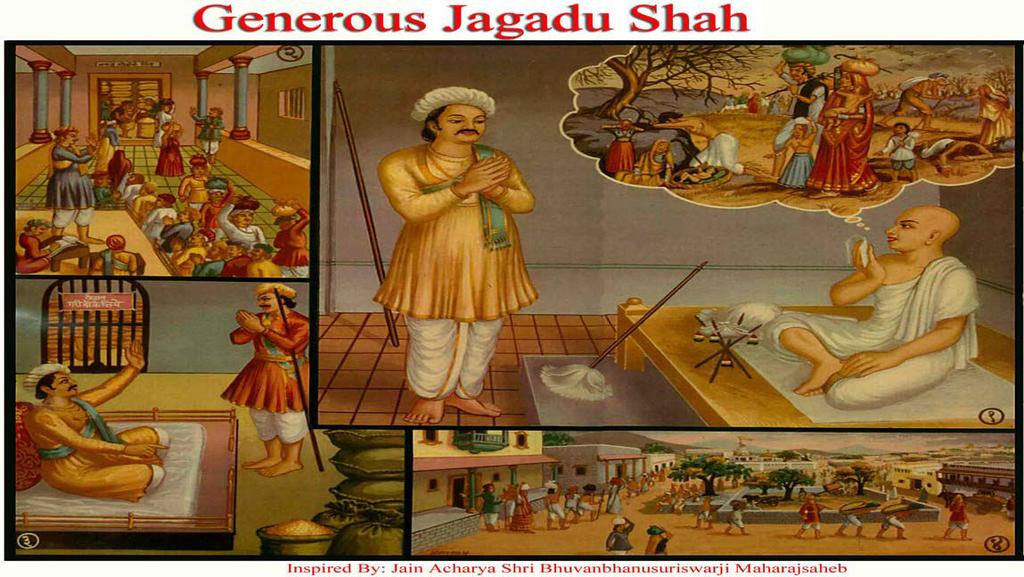 [10] GENEROUS JAGADU SHAH (Generosity) (1) In Vikram Samvat 14th Century, Jagdu Shah, a gentlemen of Kutch was told by a Jain monk that in future there would be a severe drought, and the Jain monk