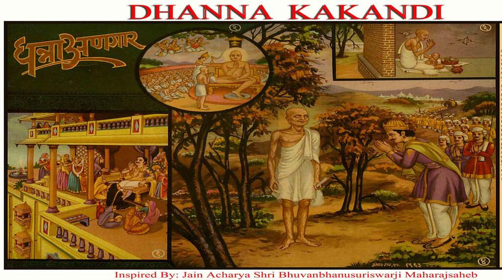 [3] DHANNA (KAKANDI) (Renunciation and Penance) (1) Dhanyakumar, the son of Bhadra due to his good deeds in his past life, was born in Kakandi and was owner of 320 million Gold pallets.
