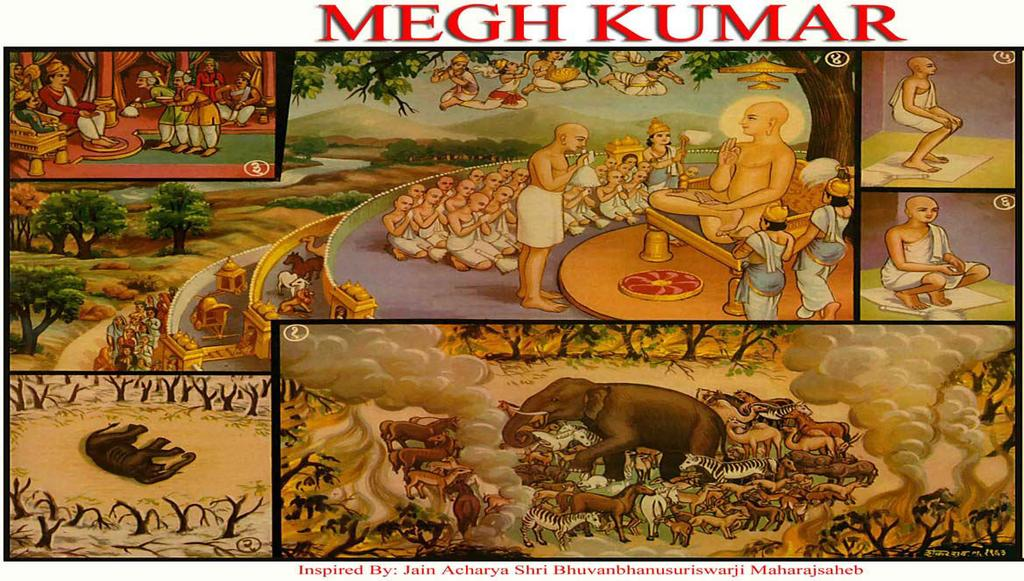 [5] MEGH KUMAR (Kind to all Creatures) (1) Megh Kumar, the son of King Shrenik was an elephant in his previous birth and lived in a forest.