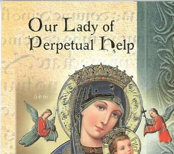 Come and experience for yourself the wonderful help obtained from Our Lady of Perpetual Help. Her intercession for the needs in YOUR life will be amazing!