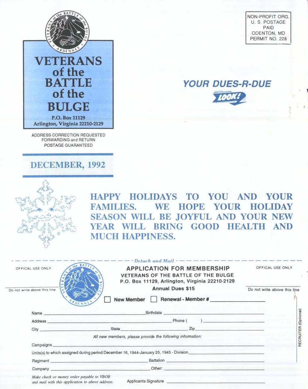 NON-PROFIT ORG. U. S. POSTAGE PAID ODENTON, MD PERMIT NO, 228 VETERANS of the BATTLE of the BULGE P.O. Box 11129 Arlington, Virginia 22210-2129 YOUR DUES-R-DUE ADDRESS CORRECTION REQUESTED FORWARDING and RETURN POSTAGE GUARANTEED DECEMBER, 1992 HAPPY HOLIDAYS TO YOU AND YOUR FAMILIES.
