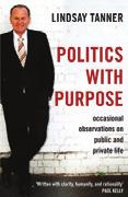 REVIEWS ZADOK 15 ZADOKREVIEWS Politics with Purpose: Occasional Observations on Public and Private Life Lindsay Tanner, Scribe, 2012 Reviewed by Bruce Wearne In this volume, Lindsay Tanner, former