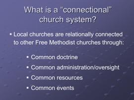 Slide 12 Local churches are relationally connected to other Free Methodist churches through: Common doctrine Churches are free to pursue the common mission of the church within their