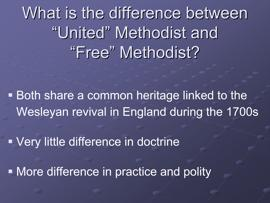 Slide 4 Both the United Methodist Church (commonly referred to as Methodist) and the Free Methodist Church share a common heritage, hearkening back to the Wesleyan revival in England during the