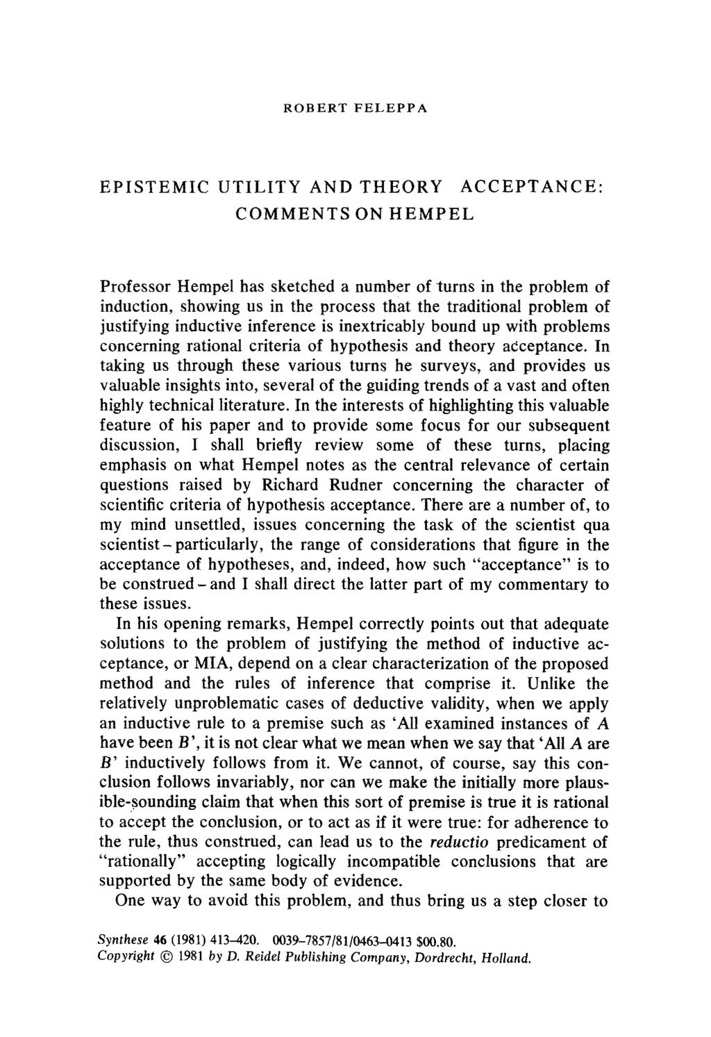 ROBERT FELEPPA EPISTEMIC UTILITY AND THEORY ACCEPTANCE: COMMENTS ON HEMPEL Professor Hempel has sketched a number of turns in the problem of induction, showing us in the process that the traditional