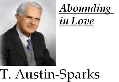 Abounding in Love by T. Austin-Sparks Table of Contents 1. The Lord's Coming Related to Love in the Saints 2. Heart Love, not Head Knowledge, Attracts the Lord 3. Love Not Offended by Appearances 4.