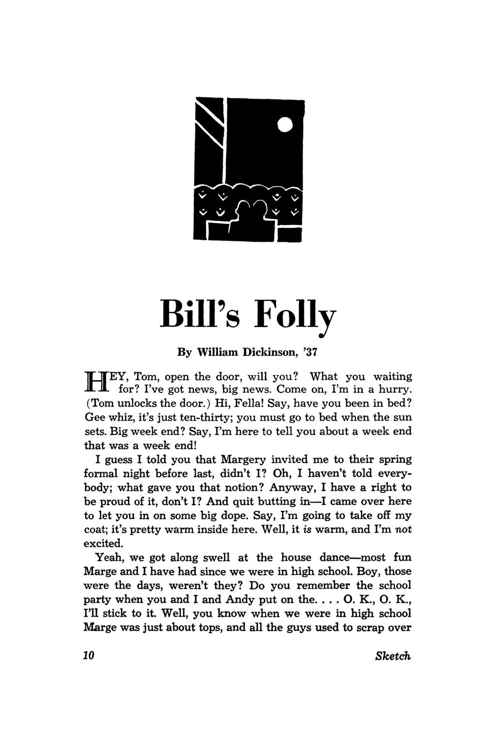 H BiU's Folly By William Dickinson, '37 EY, Tom, open the door, will you? What you waiting for? I've got news, big news. Come on, I'm in a hurry. (Tom unlocks the door.) Hi, Fella!