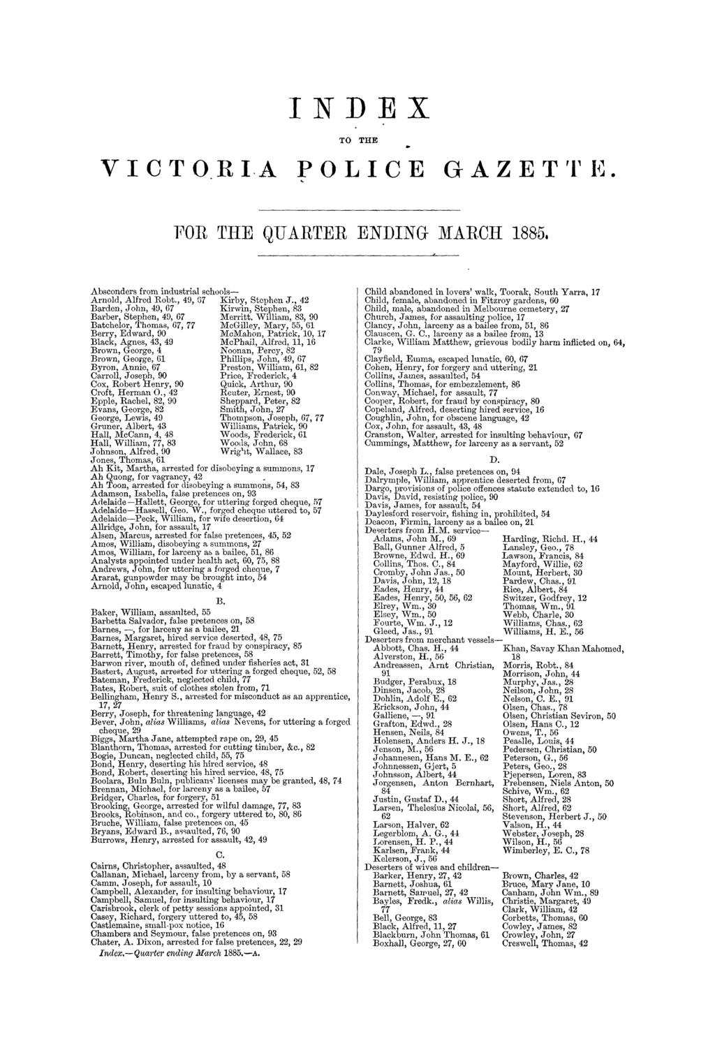 INDEX TO THE VICTORIA POLICE GAZETT Iii. TOR THE QUARTER ENDING MARCH 1885. Absconders from industrial schools- Arnold, Alfred Robt., 49, 67 Kirby, Stephen J.