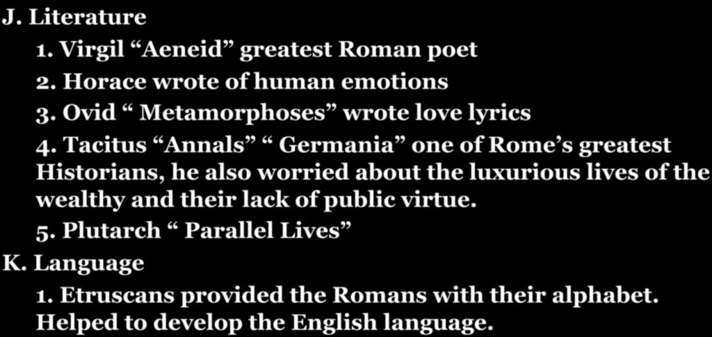 SECTION 4: ROMAN SOCIETY AND CULTURE J. Literature 1. Virgil Aeneid greatest Roman poet 2. Horace wrote of human emotions 3. Ovid Metamorphoses wrote love lyrics 4.