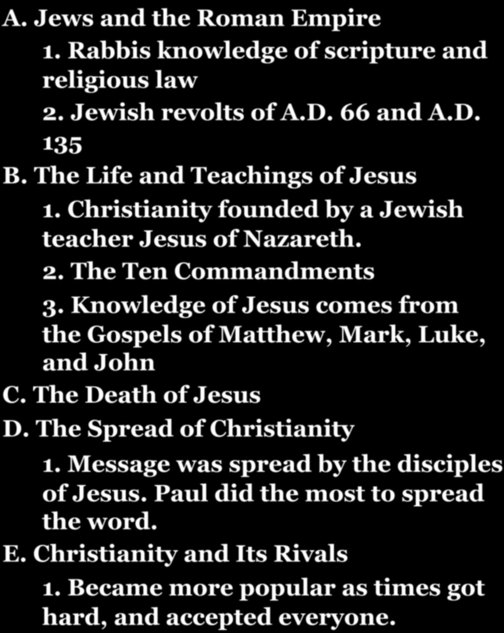 CHAPTER 7-SECTION 5: THE RISE OF CHRISTIANITY! A. Jews and the Roman Empire 1. Rabbis knowledge of scripture and religious law 2. Jewish revolts of A.D. 66 and A.D. 135 B.