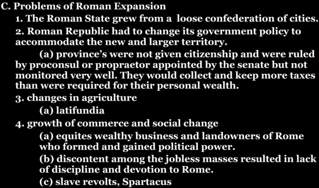 CHAPTER 7-SECTION 2: ROMAN EXPANSION C. Problems of Roman Expansion 1. The Roman State grew from a loose confederation of cities. 2. Roman Republic had to change its government policy to accommodate the new and larger territory.