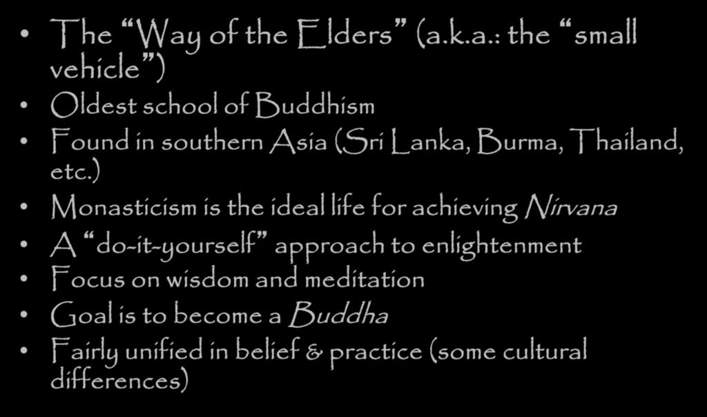 Schools of Buddhism - Theravada The Way of the Elders (a.k.a.: the small vehicle ) Oldest school of Buddhism Found in southern Asia (Sri Lanka, Burma, Thailand, etc.