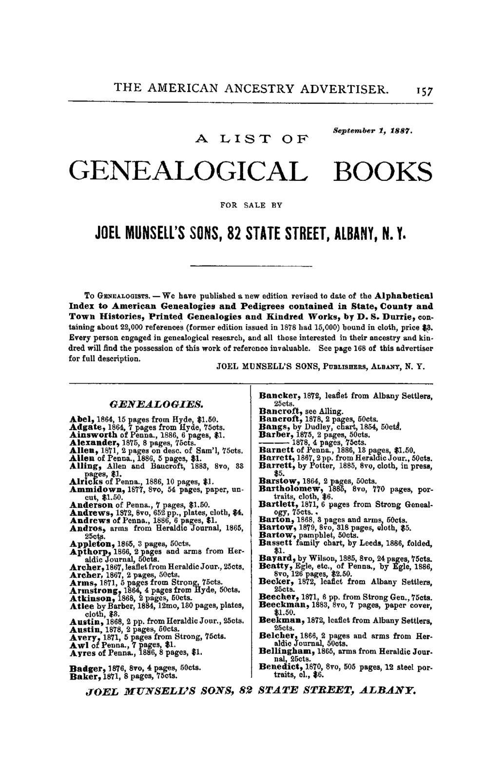 THE AMERICAN ANCESTRY ADVERTISER. 157 A LIST OF September 1, 188'1. GENEALOGICAL BOOKS FOR SALE BY JOEL MUNSELL'S SONS, 82 STATE STREET, ALBANY, N. Y. To GENEALOGISTS.