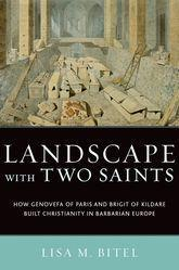 Landscape with Two Saints: How Genovefa of Paris and Brigit of Kildare Built Christianity in Barbarian Europe, Lisa M.