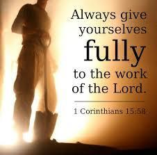 The Apostle Paul wrote, Therefore, my beloved brethren, be steadfast, immovable, always abounding in the work of the Lord, knowing that your labour is not in vain in the Lord.