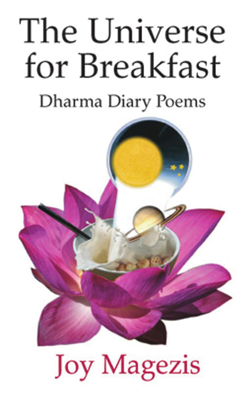 The Universe for Breakfast Dharma Diary Poems Vol I Author: Joy Magezis ISBN: 9781900355551 Pages: 120 Size: 140x216 mm Format: Quality Paperback Subjects: Buddhism, Zen, Poetry, Spirituality, Order