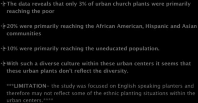 Ethnicity/Socio-economical/ Education Status The data reveals that only 3% of urban church plants were primarily reaching the poor 20% were primarily reaching the African American, Hispanic and Asian