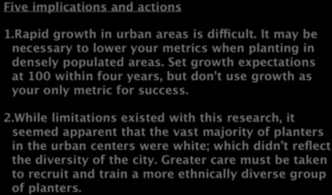 WHERE DO WE GO FROM HERE? Five implications and actions 1.Rapid growth in urban areas is difficult. It may be necessary to lower your metrics when planting in densely populated areas.