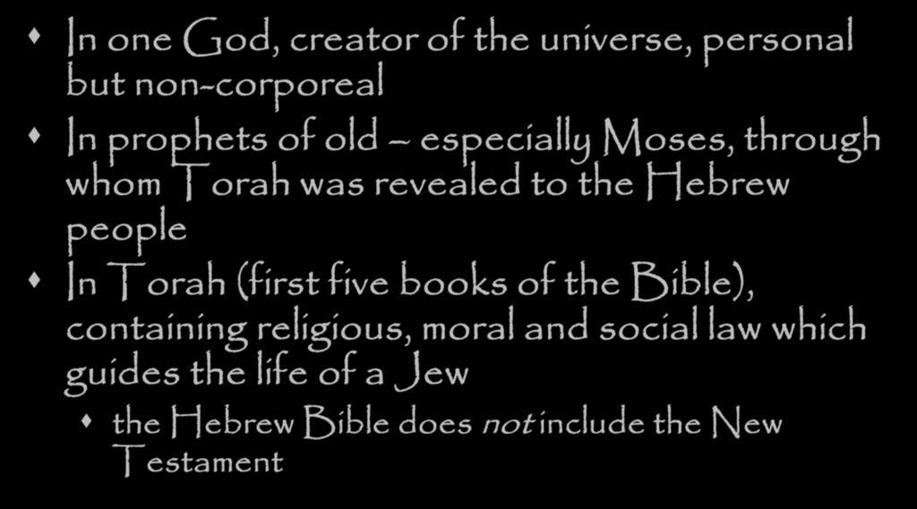 As a faith, Jews Believe In one God, creator of the universe, personal but non-corporeal In prophets of old especially Moses, through whom Torah was revealed to the Hebrew