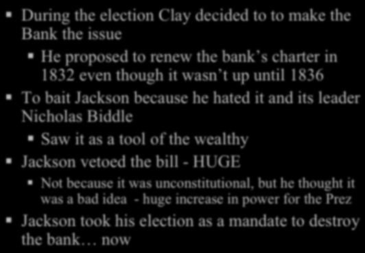 During the election Clay decided to to make the Bank the issue! He proposed to renew the bank s charter in 1832 even though it wasn t up until 1836!