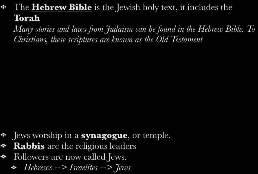 The Hebrew Bible is the Jewish holy text, it includes the Torah Many stories and laws from Judaism can be found in the Hebrew Bible.