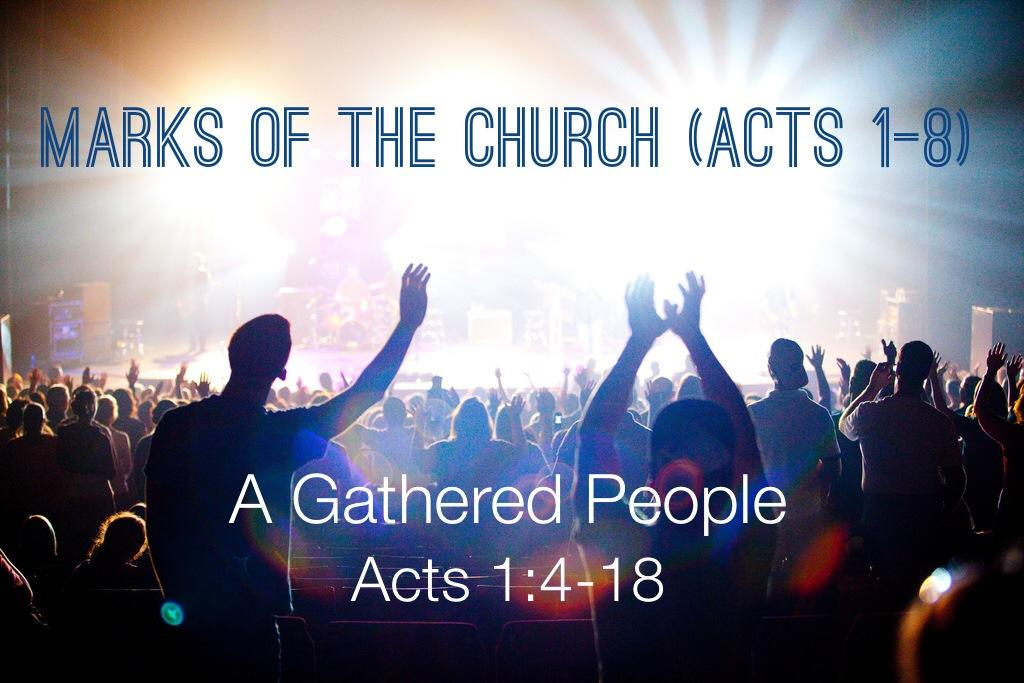 Sermon: Marks of the Church (Acts 1-8): A Gathered People Marks of the Church (Acts 1-8): A Gathered People Acts 1:4-14 4 On one occasion, while he was eating with them, he gave them this command: Do