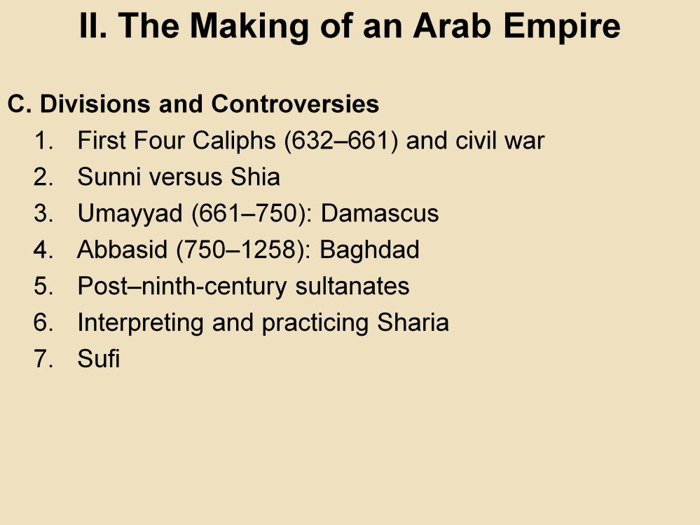 II. The Making of an Arab Empire C. Divisions and Controversies 1. First Four Caliphs (632 661) and civil war: After the death of the prophet, disputes arose over who should lead the community.