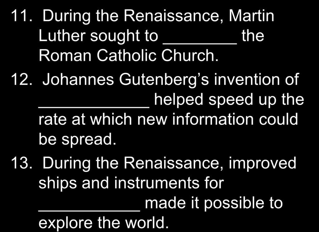 11. During the Renaissance, Martin Luther sought to the Roman Catholic Church. 12.