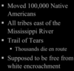 Indian Removal Act - 1830 Moved 100,000 Native Americans All tribes east of