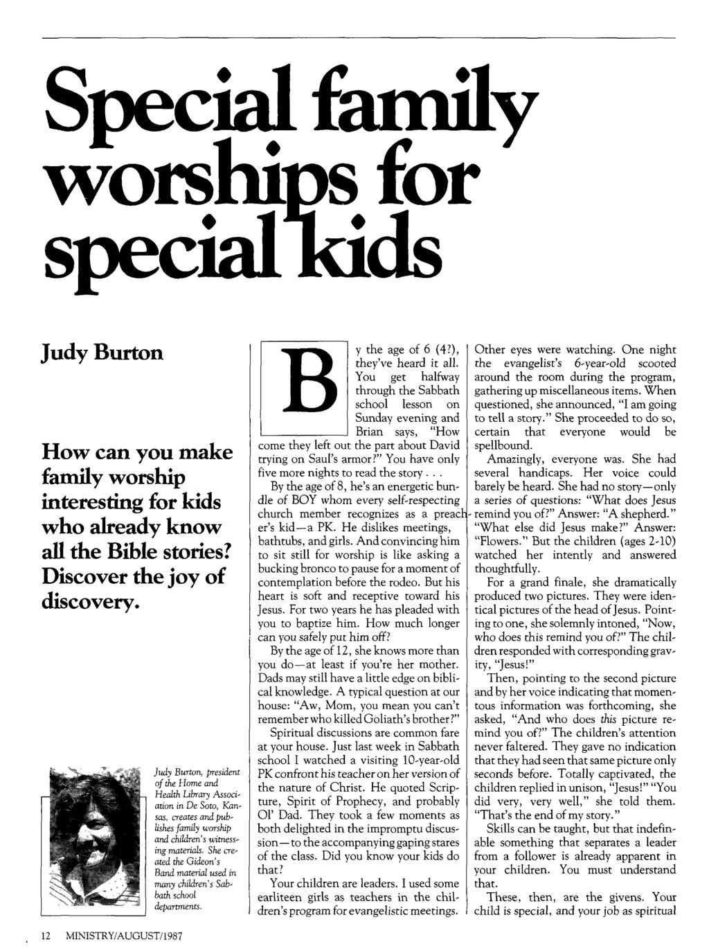 Special family worships for speciatkids Judy Burton How can you make family worship interesting for kids who already know all the Bible stories? Discover the joy of discovery.