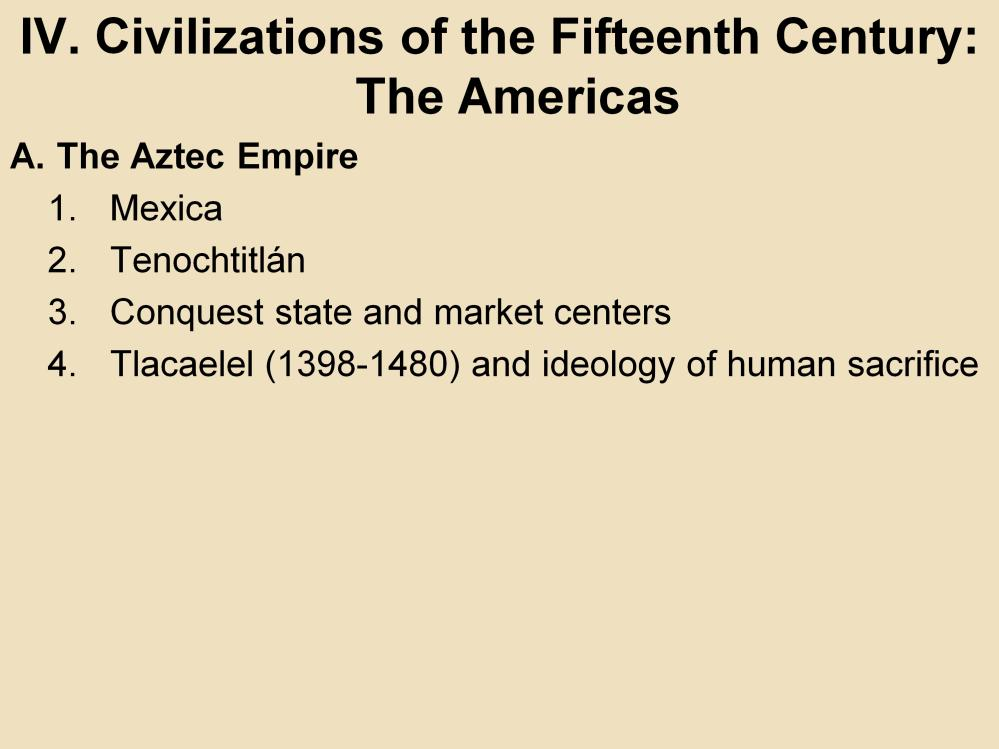 IV. Civilizations of the Fifteenth Century: The Americas A. The Aztec Empire 1. Mexica: This tribe from present day northern Mexico settled on an island in Lake Texcoco by 1325.