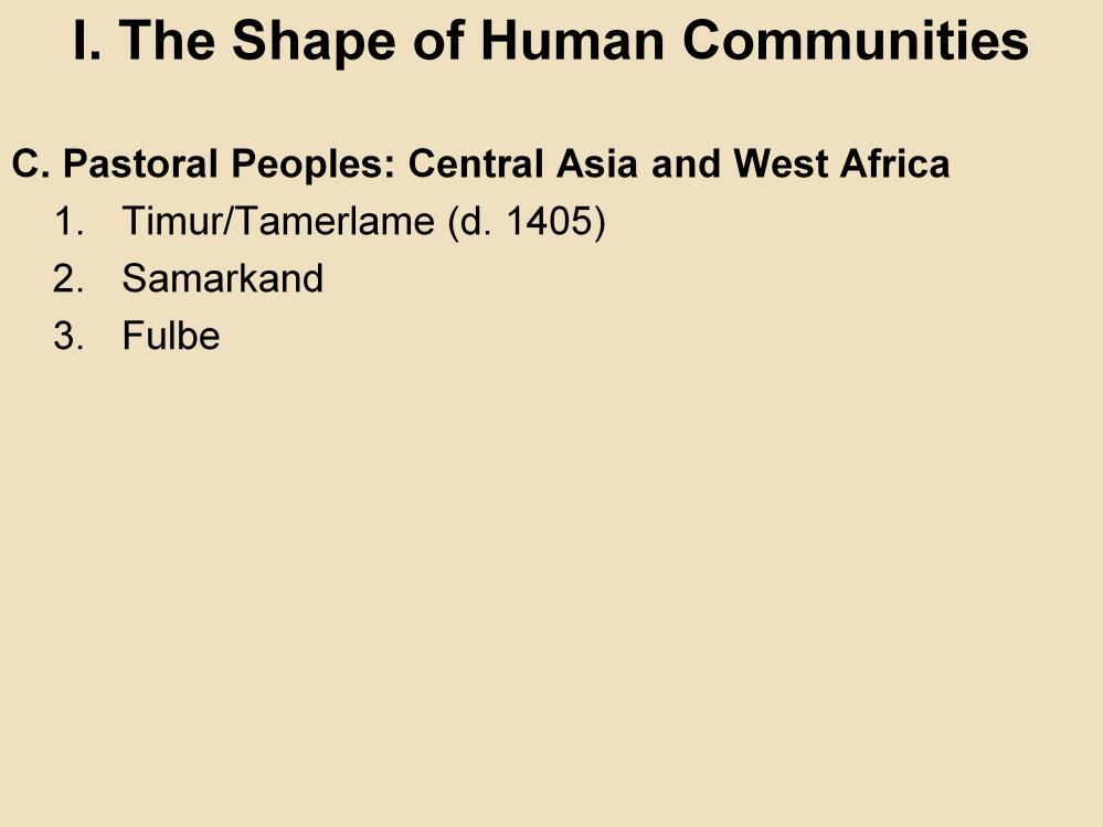 I. The Shape of Human Communities C. Pastoral Peoples: Central Asia and West Africa 1. Timur/Tamerlame (d. 1405): This was the last great Central Asian leader of warrior nomads.