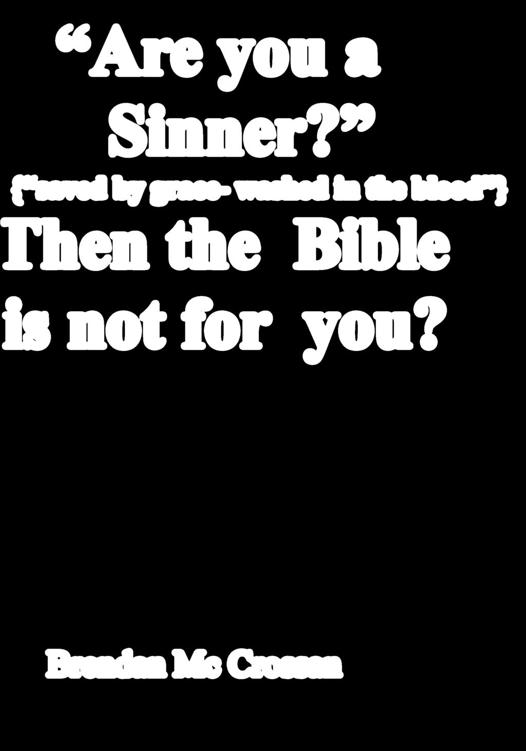 Are you a Sinner? { saved by grace- washed in the blood } Then the Bible is not for you?