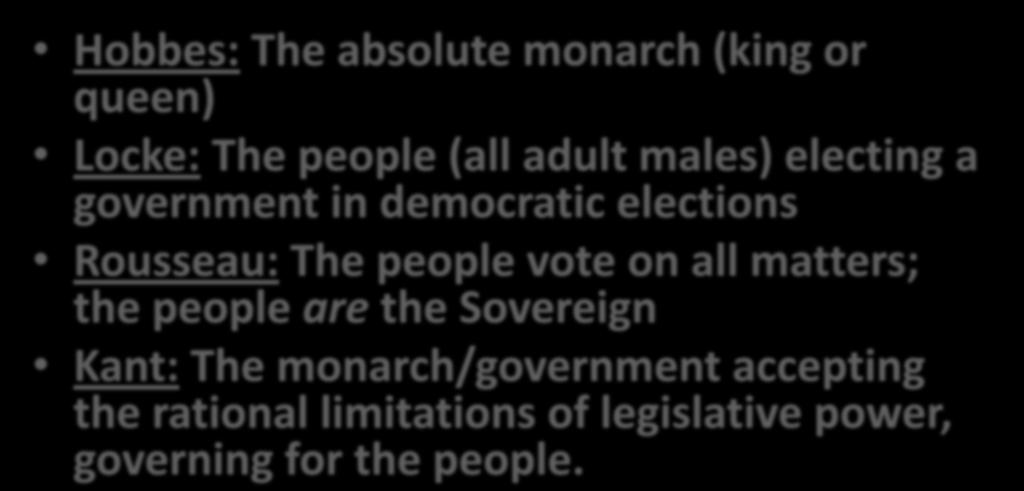 THE SOVEREIGN Hobbes: The absolute monarch (king or queen) Locke: The people (all adult males) electing a government in democratic elections Rousseau: The people