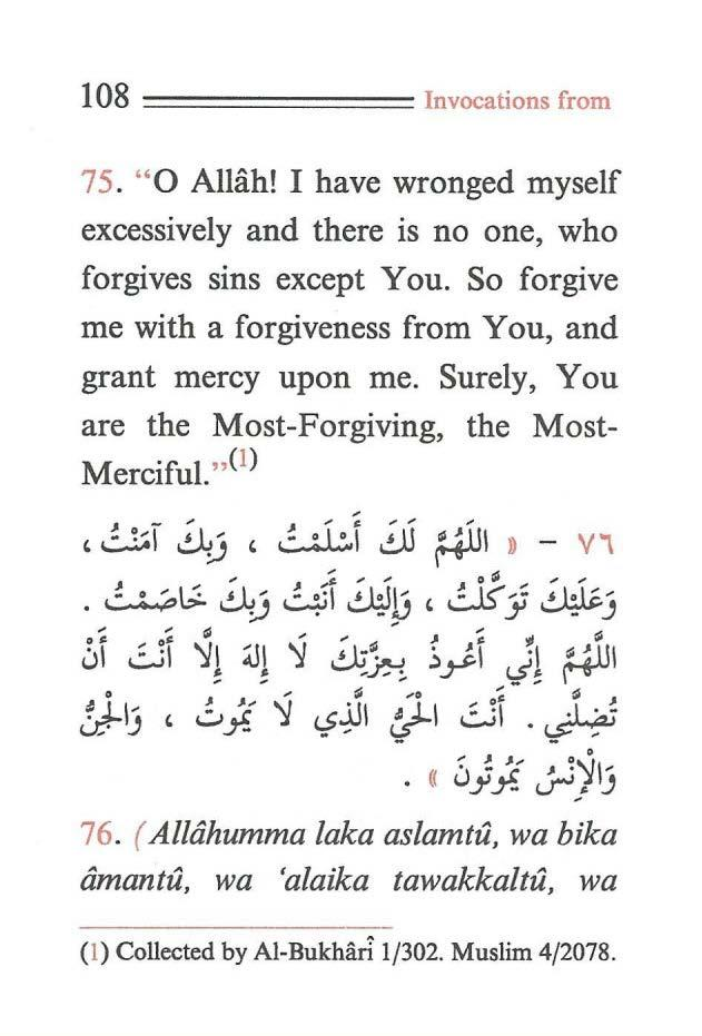 "108 ======== Invocations from 75. ""O Allah! I have wronged myself excessively and there is no one, who forgives sins except You. So forgive me with a forgiveness from You, and grant mercy upon me."