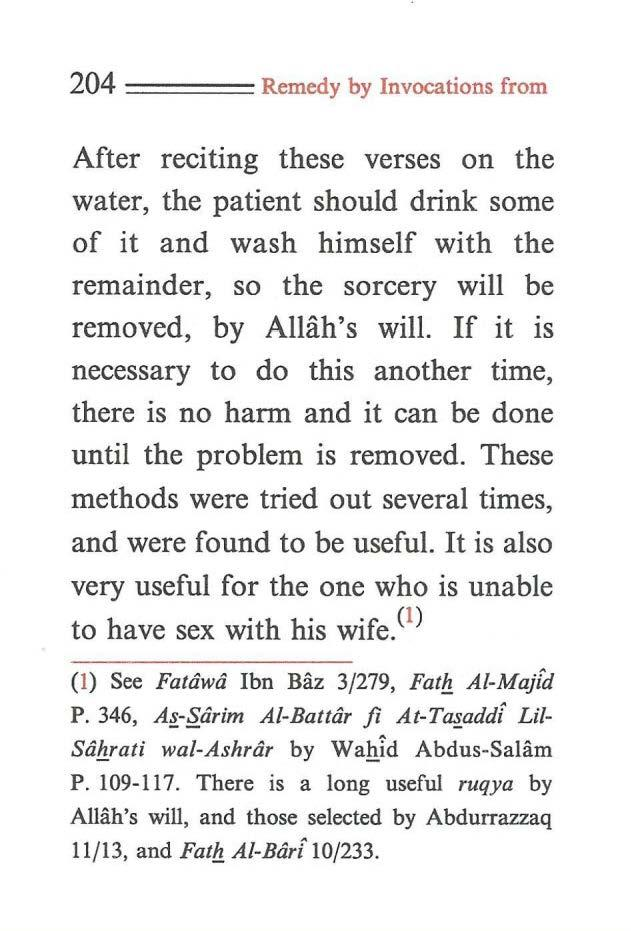 204 ==== Remedy by Invocations from After reciting these verses on the water, the patient should drink some of it and wash himself with the remainder, so the sorcery will be removed, by Allah's will.