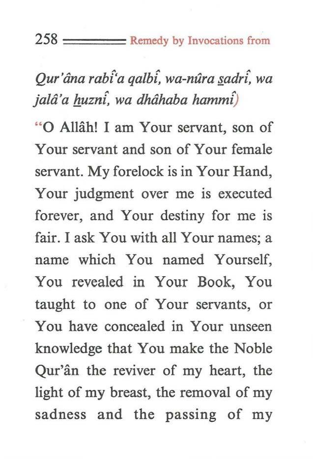 "258 ==== Remedy by Invocations from Qur'tina rabt'a qa/bi, wa-nura.adri~ wa ja/a'a fluzni, wa dhahaba hammi) "" O Allah! I am Your servant, son of Your servant and son of Your female servant."