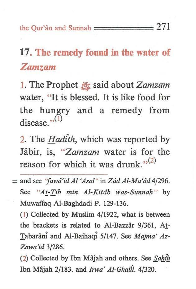 "the Qur'an and Sunnah ====== 271 17. The remedy found in the water of Zamzam 1. The Prophet $ said about Zamzam water, ""It is blessed. It is like food for the hungry and a remedy from disease.,,(1) 2."