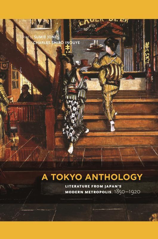 NEW RELEASES A Tokyo Anthology Literature from Japan s Modern Metropolis, 1850 1920 EDITED BY SUMIE JONES AND CHARLES SHIRŌ INOUYE FEBRUARY 2017 512 pages, 6 x 9, 10 color, 89 b&w illustrations