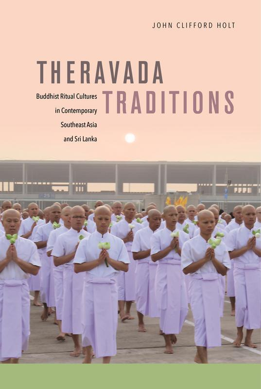 NEW RELEASES Theravada Traditions Buddhist Ritual Cultures in Contemporary Southeast Asia and Sri Lanka JOHN CLIFFORD HOLT MARCH 2017 408 pages, 6 x 9, 56 b&w illustrations, 3 maps Hardback