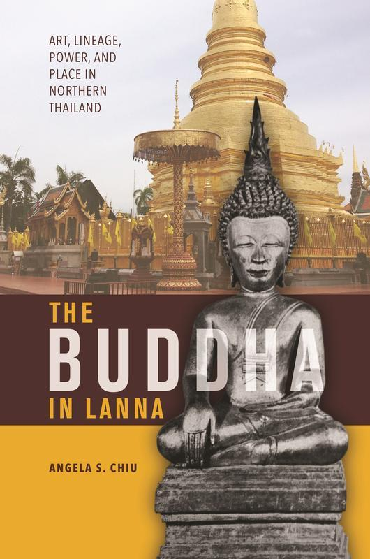 NEW RELEASES The Buddha in Lanna Art, Lineage, Power, and Place in Northern Thailand ANGELA S. CHIU MARCH 2017 256 pages, 6 x 9, 19 b&w illustrations, 1 map Hardback 9780824858742 $62.