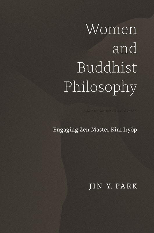 NEW RELEASES Women and Buddhist Philosophy Engaging Zen Master Kim Iryŏp JIN Y. PARK FEBRUARY 2017 296 pages, 6 x 9 Hardback 9780824858780 $65.