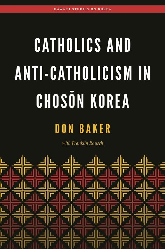 NEW RELEASES Catholics and Anti-Catholicism in Chosŏn Korea DON BAKER WITH FRANKLIN RAUSCH MAY 2017 328 pages, 6 x 9 Hardback 9780824866266 $69.