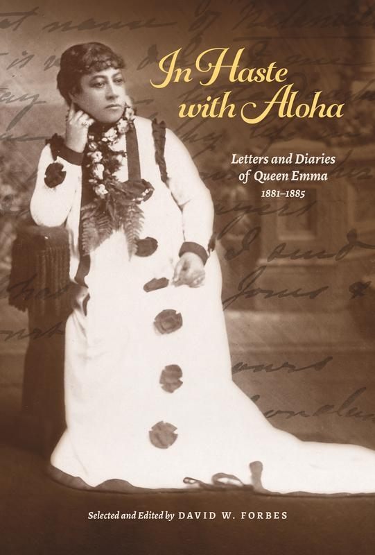 NEW RELEASES In Haste with Aloha Letters and Diaries of Queen Emma, 1881 1885 SELECTED AND EDITED BY DAVID W. FORBES APRIL 2017 256 pages, 6 x 9, 28 b&w illustrations Hardback 9780824857837 $45.