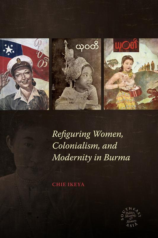 NEW IN PAPERBACK Refiguring Women, Colonialism, and Modernity in Burma BY CHIE IKEYA Chie Ikeya s excellent book offers deep insights into Burma s social and cultural history under colonialism and
