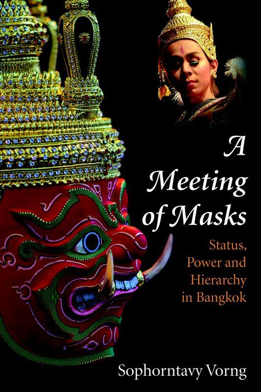 NIAS PRESS A Meeting of Masks Status, Power and Hierarchy in Bangkok SOPHORNTAVY VORNG JANUARY 2017 224 pages, 6 x 9, 1 map, 10 b&w illustrations Paperback 9788776941970 $25.
