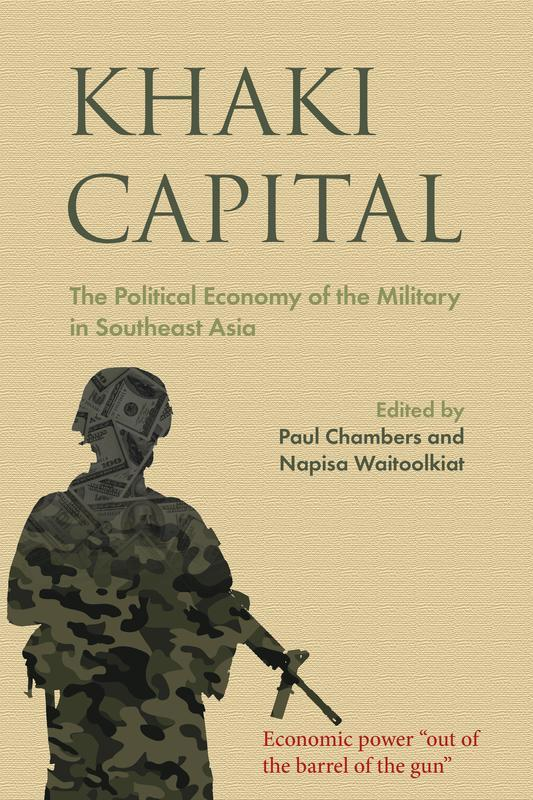 NIAS PRESS Khaki Capital The Political Economy of the Military in Southeast Asia EDITED BY PAUL CHAMBERS AND NAPISA WAITOOLKIAT JUNE 2017 304 pages, 6 x 9, 1 map, 7 b&w illustrations Paperback