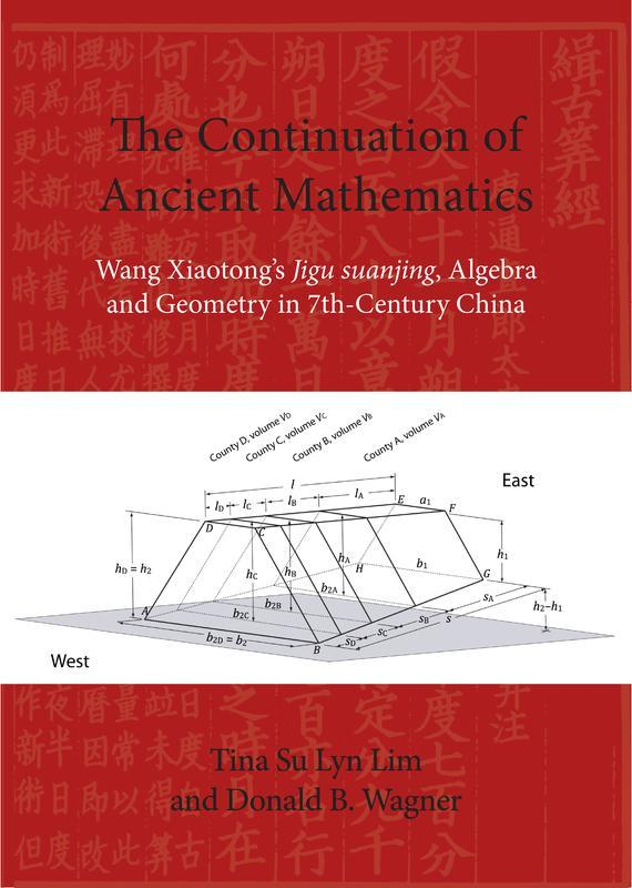 NIAS PRESS The Continuation of Ancient Mathematics Wang Xiaotong s Jigu suanjing, Algebra and Geometry in 7th-Century China TINA SU LYN LIM AND DONALD B. WAGNER JUNE 2017 200 pages, 7.4 x 10.