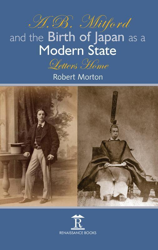 RENAISSANCE BOOKS A.B. Mitford and the Birth of Japan as a Modern State Letters Home ROBERT MORTON Why Mitford (later to become the first Lord Redesdale)?