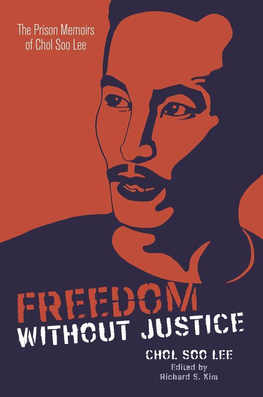 NEW RELEASES Freedom without Justice The Prison Memoirs of Chol Soo Lee CHOL SOO LEE, EDITED BY RICHARD S. KIM JUNE 2017 384 pages, 6 x 9, 13 b&w illustrations Paperback 9780824872885 $19.